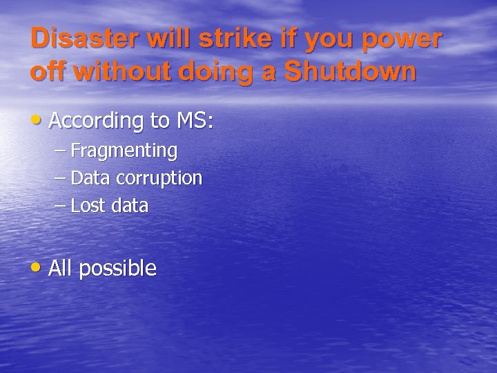 Disaster will strike if you power off without doing a Shutdown • According to