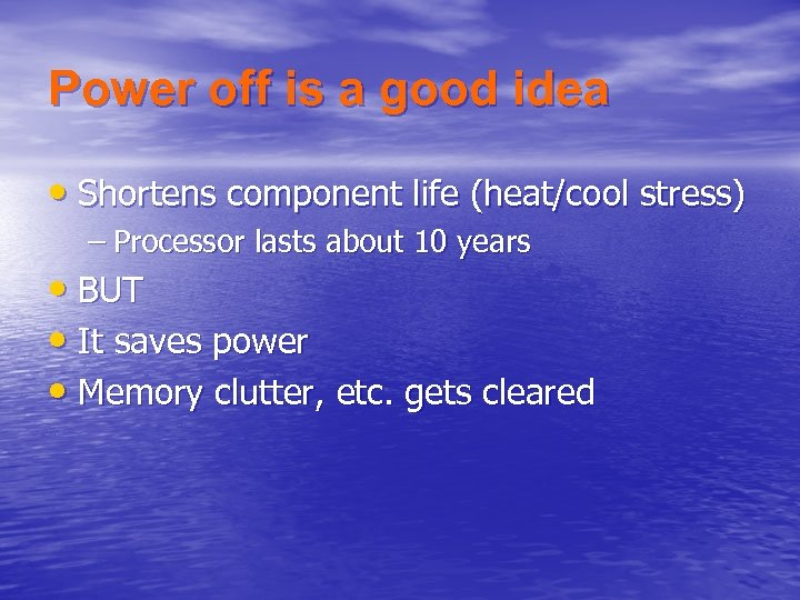 Power off is a good idea • Shortens component life (heat/cool stress) – Processor