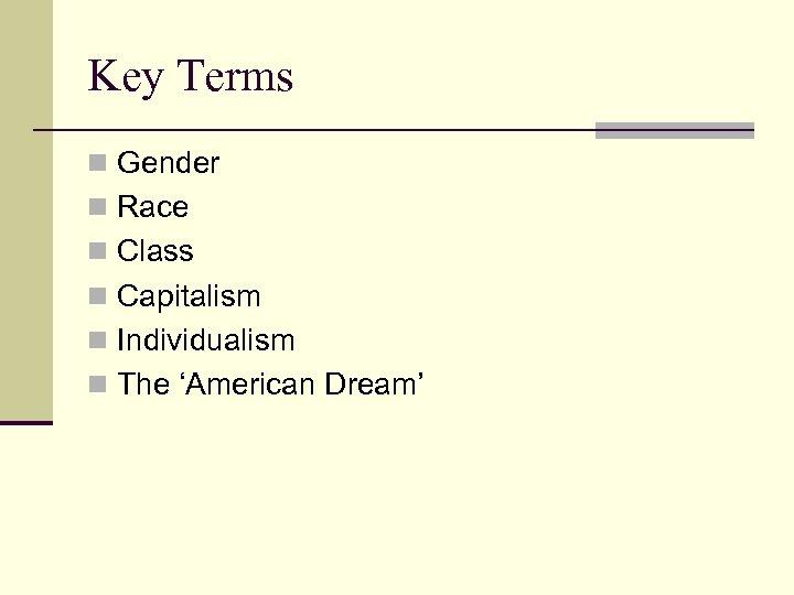 Key Terms n Gender n Race n Class n Capitalism n Individualism n The