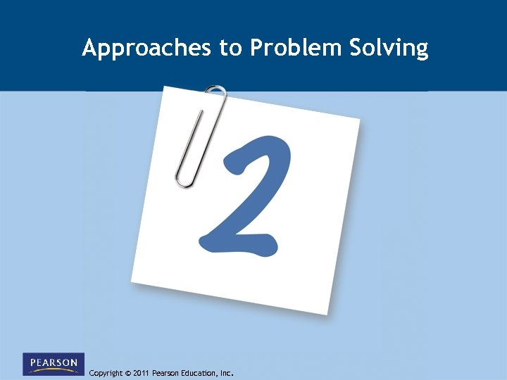 Approaches to Problem Solving Copyright © 2011 Pearson Education, Inc.