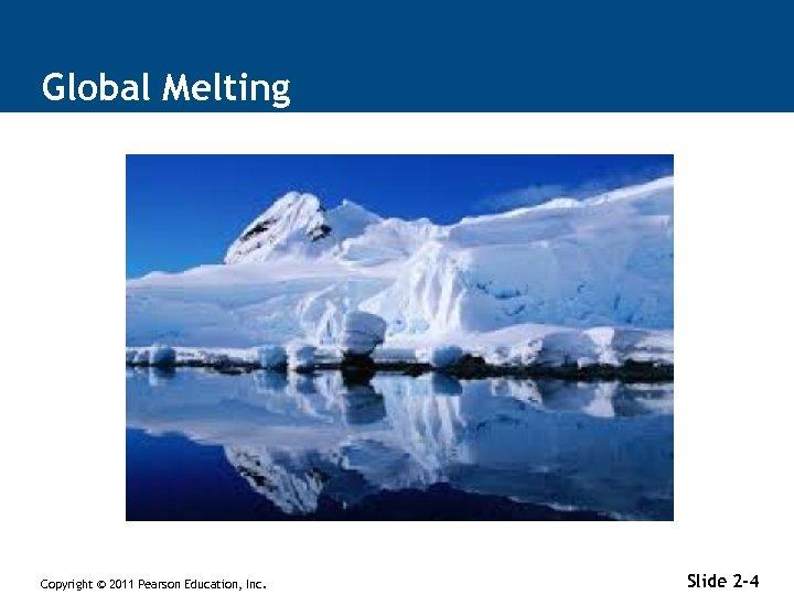 Global Melting Copyright © 2011 Pearson Education, Inc. Slide 2 -4