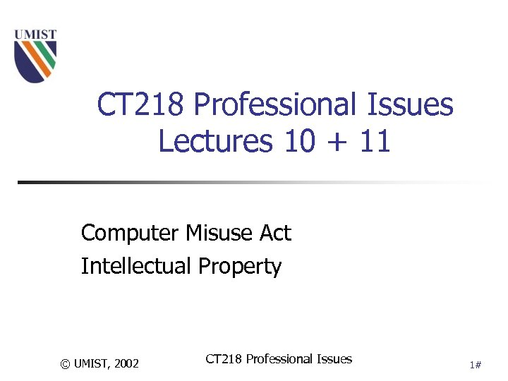 CT 218 Professional Issues Lectures 10 + 11 Computer Misuse Act Intellectual Property ©