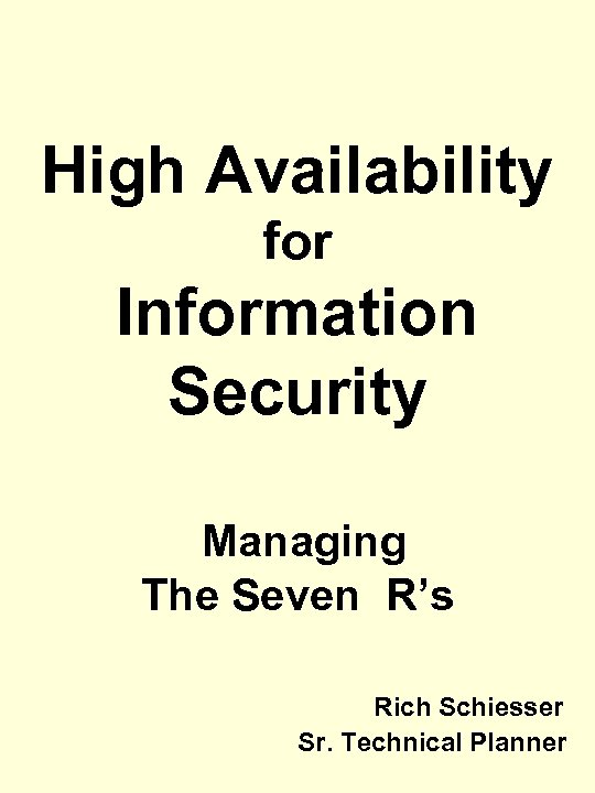 High Availability for Information Security Managing The Seven R's Rich Schiesser Sr. Technical Planner