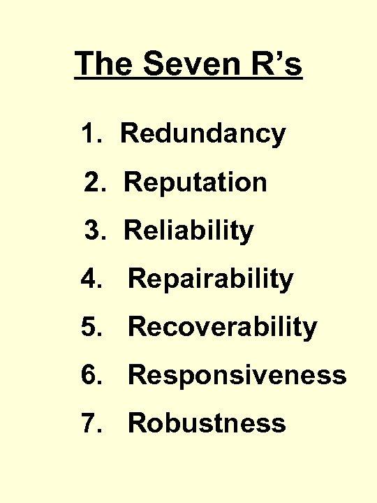 The Seven R's 1. Redundancy 2. Reputation 3. Reliability 4. Repairability 5. Recoverability 6.