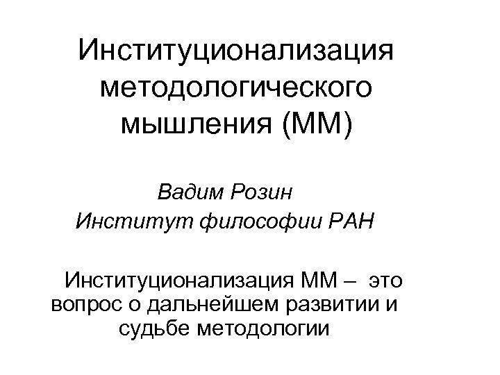 Институционализация методологического мышления (ММ) Вадим Розин Институт философии РАН Институционализация ММ – это вопрос