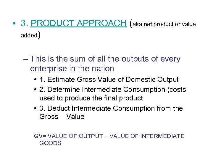 • 3. PRODUCT APPROACH (aka net product or value added) – This is