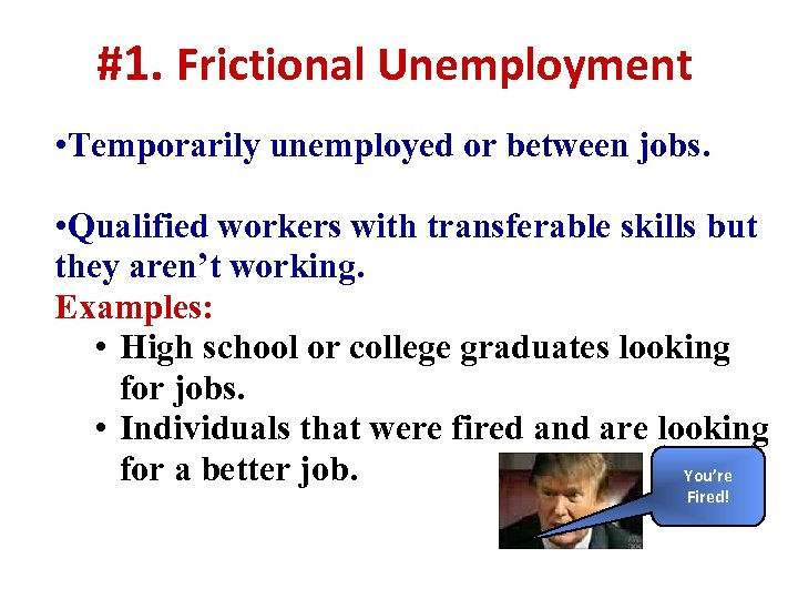 #1. Frictional Unemployment • Temporarily unemployed or between jobs. • Qualified workers with transferable