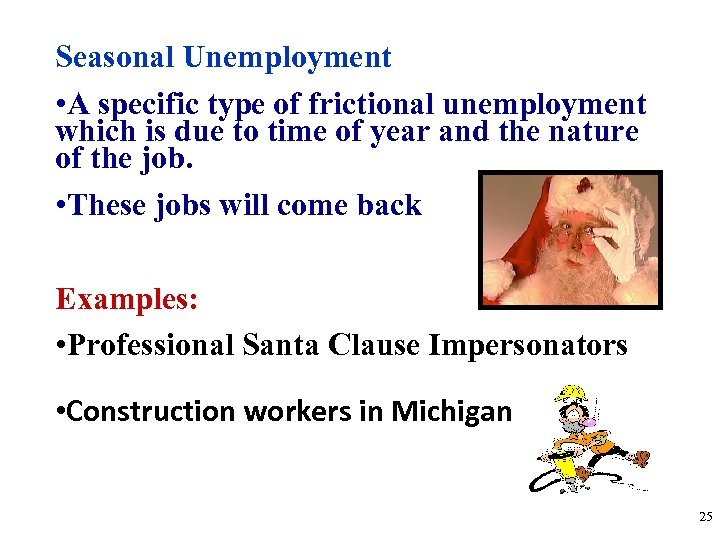 Seasonal Unemployment • A specific type of frictional unemployment which is due to time