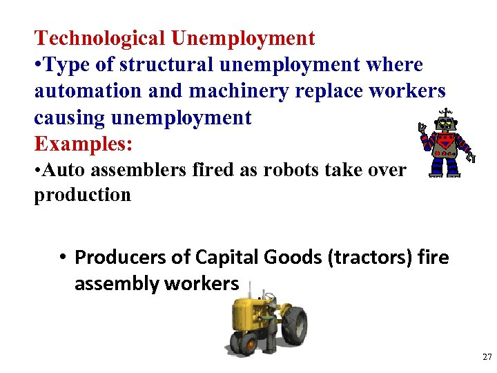 Technological Unemployment • Type of structural unemployment where automation and machinery replace workers causing