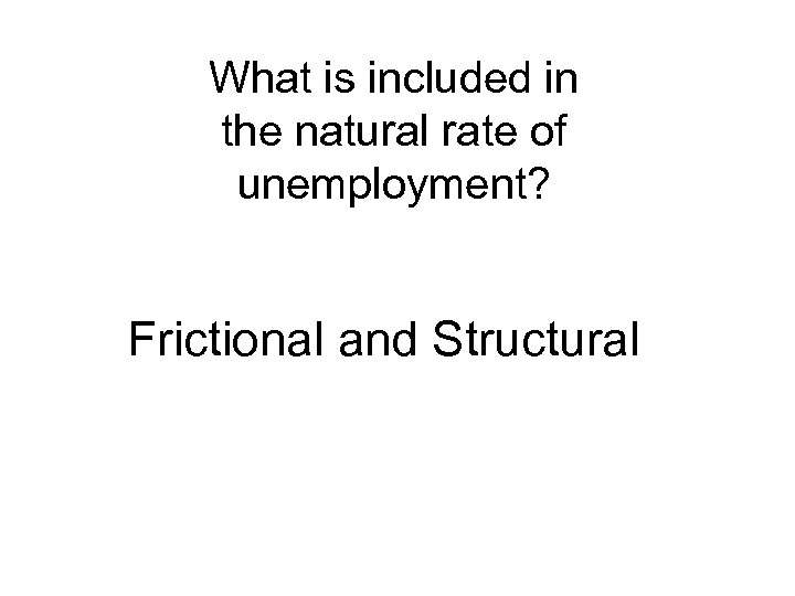 What is included in the natural rate of unemployment? Frictional and Structural