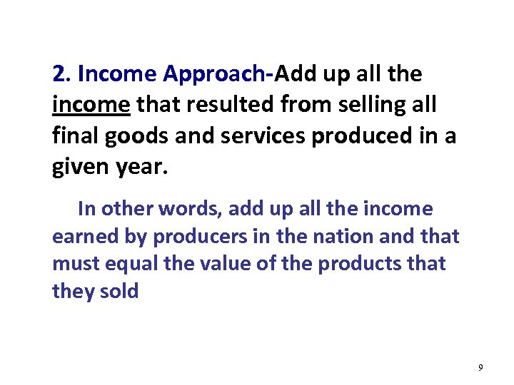 2. Income Approach-Add up all the income that resulted from selling all final goods