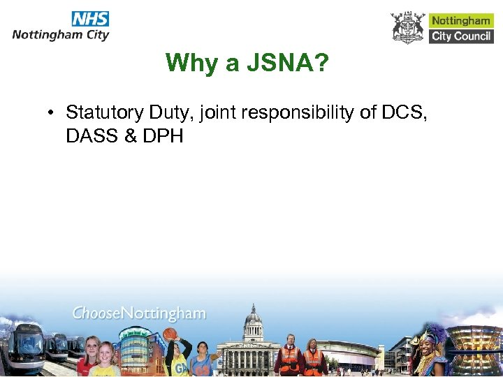 Why a JSNA? • Statutory Duty, joint responsibility of DCS, DASS & DPH
