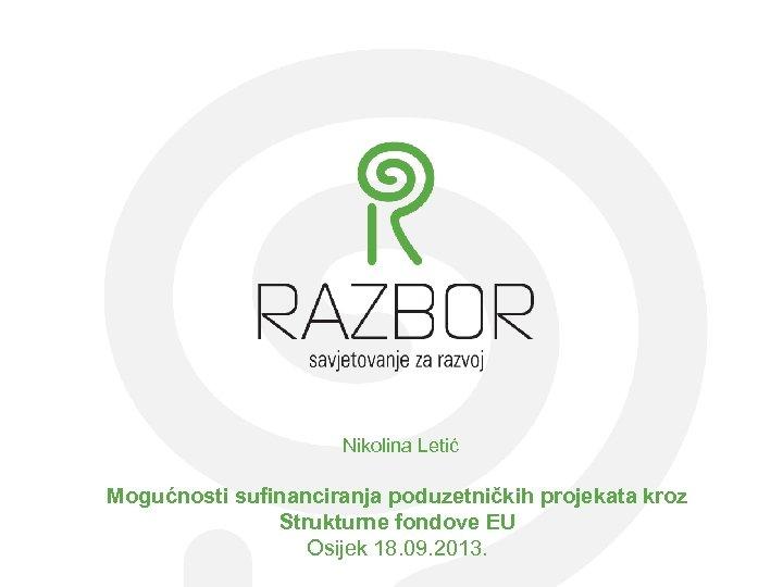 Nikolina Letić Mogućnosti sufinanciranja poduzetničkih projekata kroz Strukturne fondove EU Osijek 18. 09. 2013.
