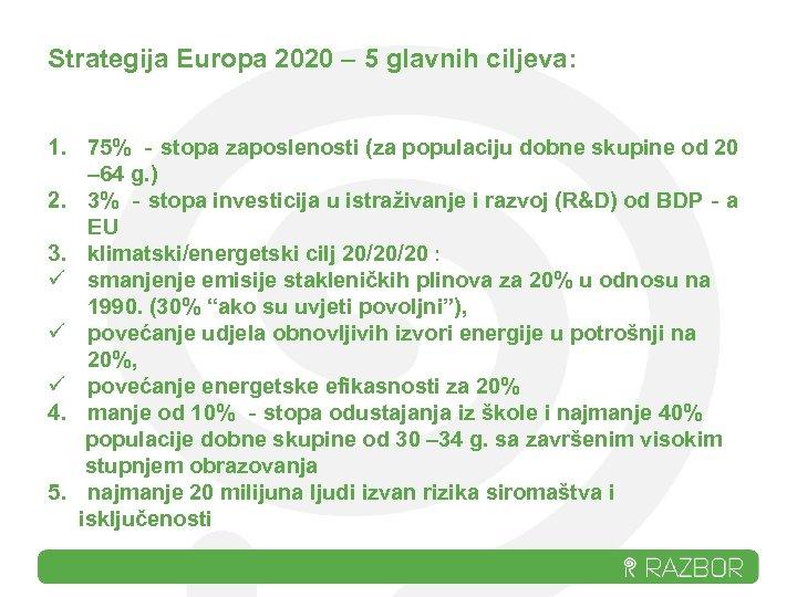 Strategija Europa 2020 – 5 glavnih ciljeva: 1. 75% ‐stopa zaposlenosti (za populaciju dobne
