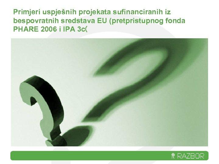 Primjeri uspješnih projekata sufinanciranih iz bespovratnih sredstava EU (pretpristupnog fonda PHARE 2006 i IPA