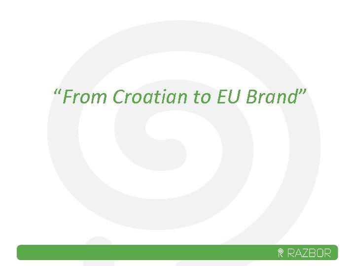 """""""From Croatian to EU Brand"""""""