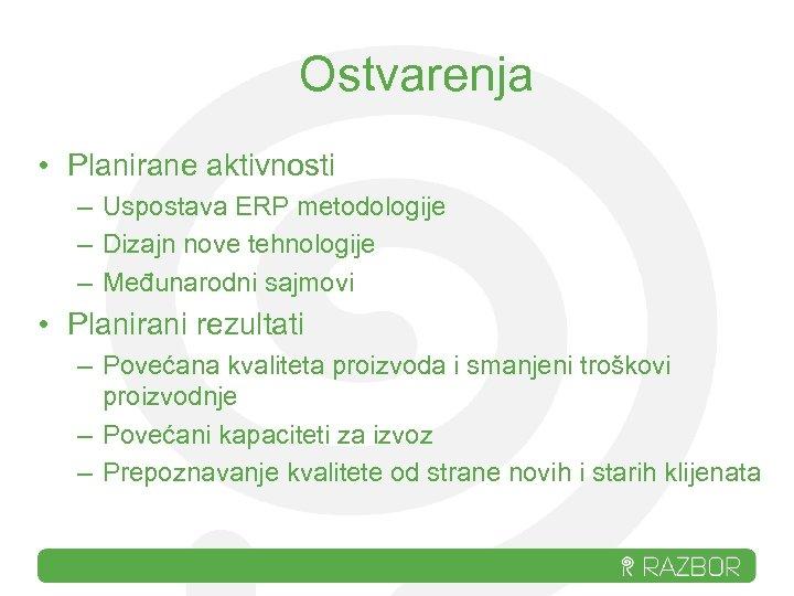 Ostvarenja • Planirane aktivnosti – Uspostava ERP metodologije – Dizajn nove tehnologije – Međunarodni
