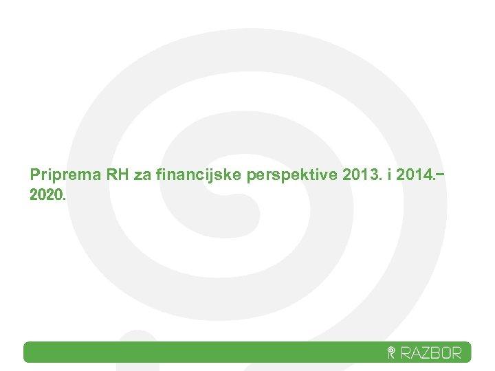 Priprema RH za financijske perspektive 2013. i 2014. 2020.
