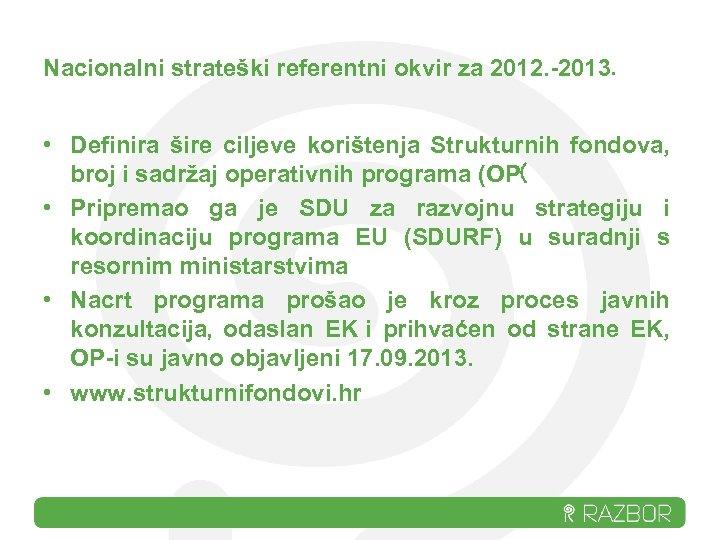 Nacionalni strateški referentni okvir za 2012. -2013. • Definira šire ciljeve korištenja Strukturnih fondova,