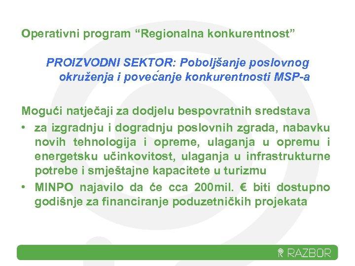 """Operativni program """"Regionalna konkurentnost"""" PROIZVODNI SEKTOR: Poboljšanje poslovnog okruženja i povec anje konkurentnosti MSP-a"""