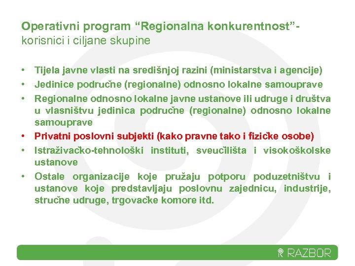 """Operativni program """"Regionalna konkurentnost""""korisnici i ciljane skupine • Tijela javne vlasti na središnjoj razini"""