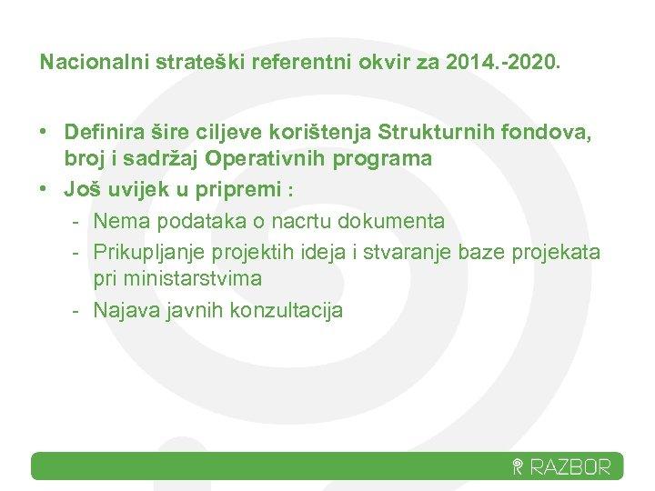 Nacionalni strateški referentni okvir za 2014. -2020. • Definira šire ciljeve korištenja Strukturnih fondova,