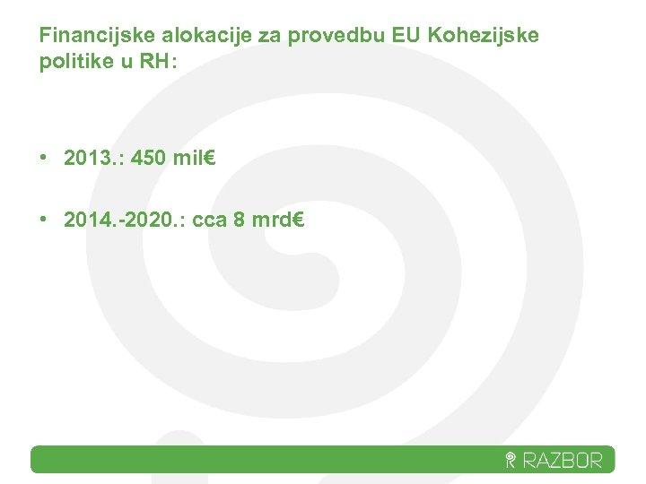 Financijske alokacije za provedbu EU Kohezijske politike u RH: • 2013. : 450 mil€