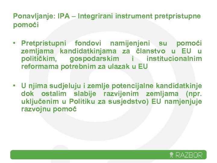Ponavljanje: IPA – Integrirani instrument pretpristupne pomoći • Pretpristupni fondovi namijenjeni su pomoći zemljama