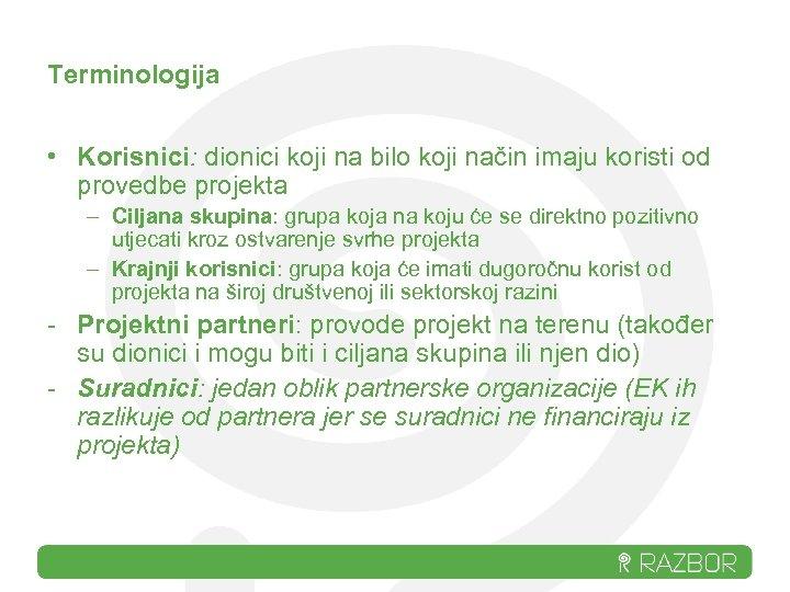 Terminologija • Korisnici: dionici koji na bilo koji način imaju koristi od provedbe projekta