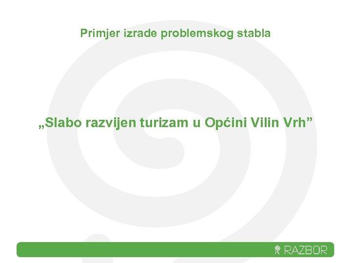 """Primjer izrade problemskog stabla """"Slabo razvijen turizam u Općini Vilin Vrh"""""""