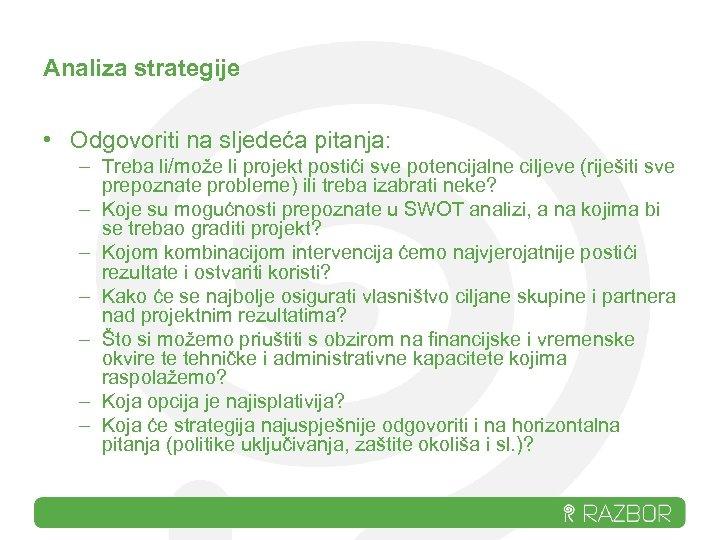 Analiza strategije • Odgovoriti na sljedeća pitanja: – Treba li/može li projekt postići sve