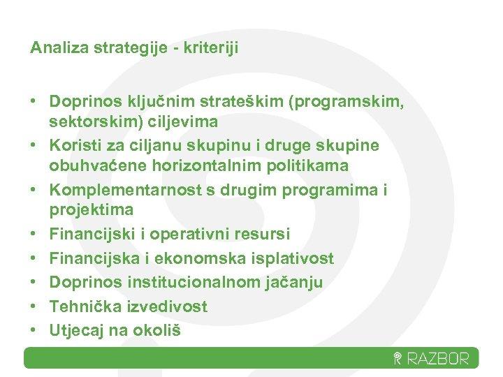 Analiza strategije - kriteriji • Doprinos ključnim strateškim (programskim, sektorskim) ciljevima • Koristi za