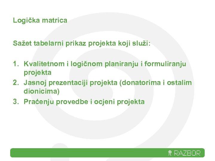 Logička matrica Sažet tabelarni prikaz projekta koji služi: 1. Kvalitetnom i logičnom planiranju i