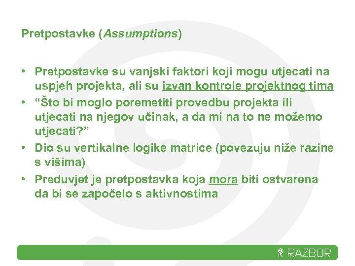 Pretpostavke (Assumptions) • Pretpostavke su vanjski faktori koji mogu utjecati na uspjeh projekta, ali