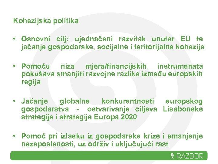 Kohezijska politika • Osnovni cilj: ujednačeni razvitak unutar EU te jačanje gospodarske, socijalne i