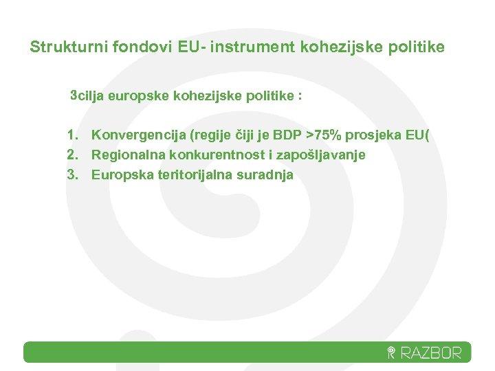 Strukturni fondovi EU- instrument kohezijske politike 3 cilja europske kohezijske politike : 1. Konvergencija