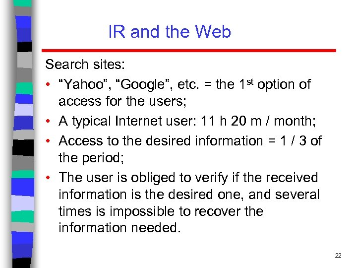 "IR and the Web Search sites: • ""Yahoo"", ""Google"", etc. = the 1 st"