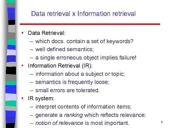 Data retrieval x Information retrieval • Data Retrieval: – which docs. contain a set