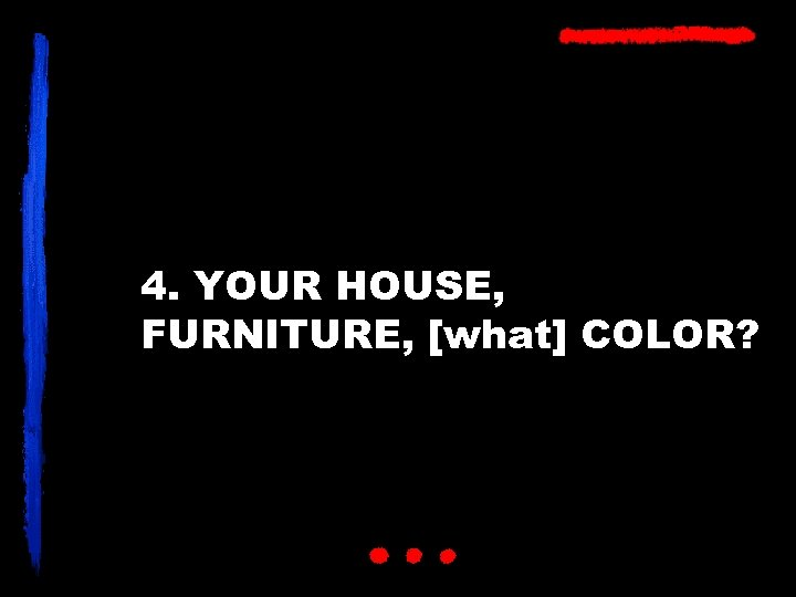 4. YOUR HOUSE, FURNITURE, [what] COLOR?