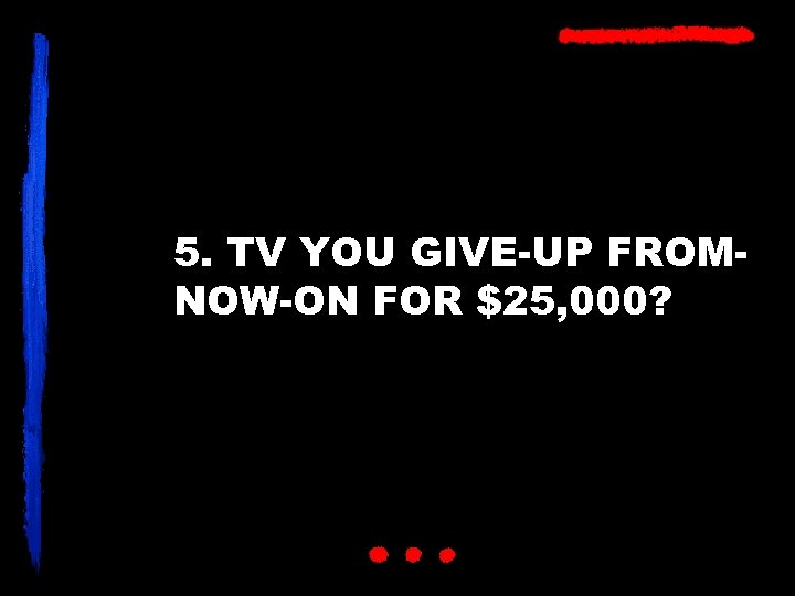 5. TV YOU GIVE-UP FROMNOW-ON FOR $25, 000?