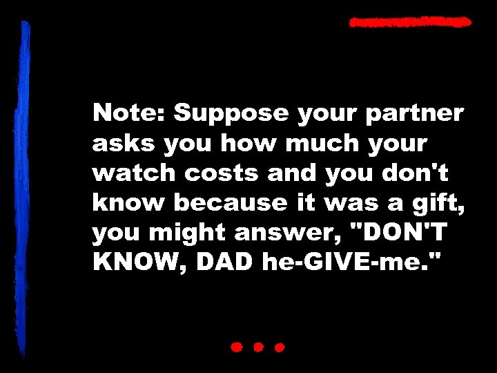 Note: Suppose your partner asks you how much your watch costs and you don't