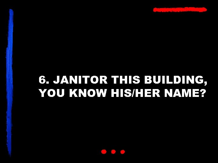 6. JANITOR THIS BUILDING, YOU KNOW HIS/HER NAME?