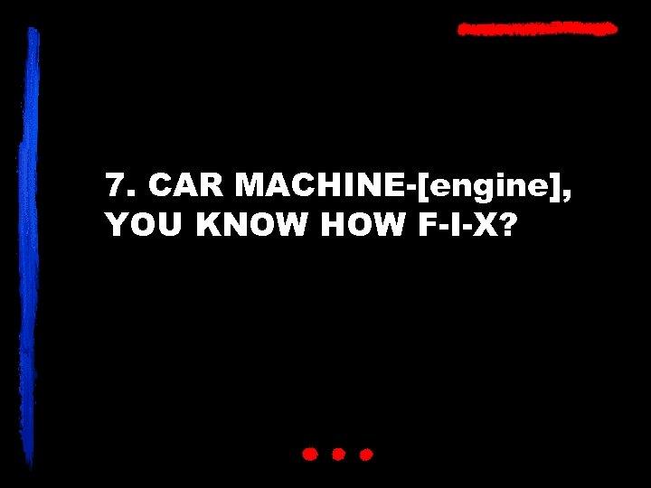 7. CAR MACHINE-[engine], YOU KNOW HOW F-I-X?
