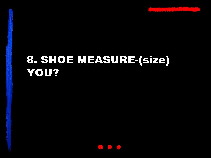 8. SHOE MEASURE-(size) YOU?