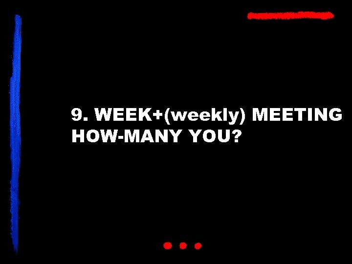 9. WEEK+(weekly) MEETING HOW-MANY YOU?