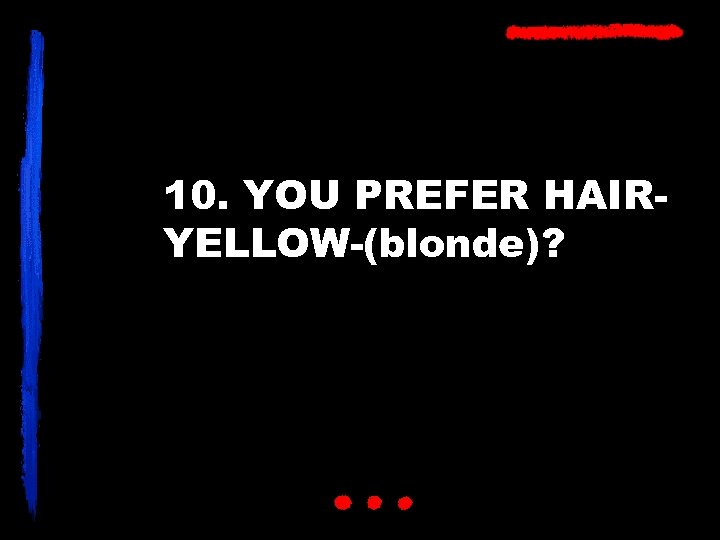 10. YOU PREFER HAIRYELLOW-(blonde)?