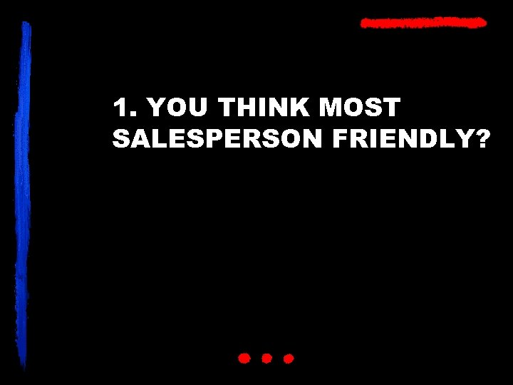 1. YOU THINK MOST SALESPERSON FRIENDLY?