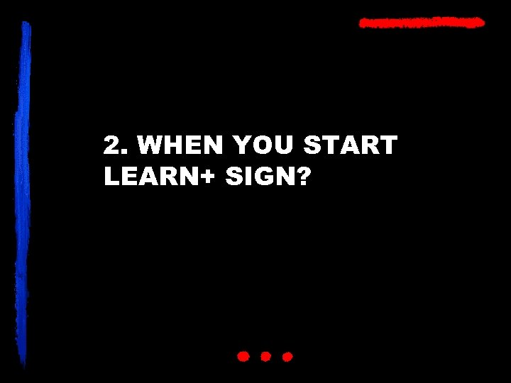 2. WHEN YOU START LEARN+ SIGN?