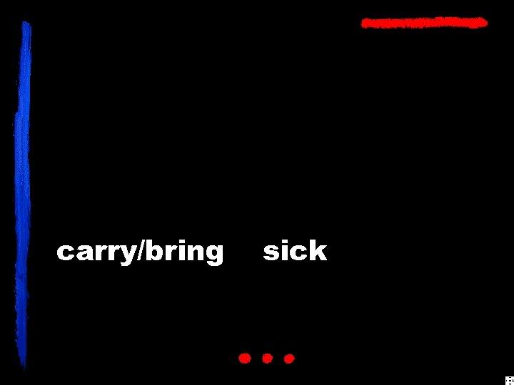 carry/bring sick