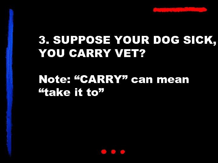 """3. SUPPOSE YOUR DOG SICK, YOU CARRY VET? Note: """"CARRY"""" can mean """"take it"""